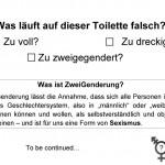 """plakat: Was läuft auf dieser Toilette falsch? Zu voll? Zu dreckig? Zu zweigegendert? Was ist ZweiGenderung? ZweiGenderung lässt die Annahme, dass sich alle Personen in ein binäres Geschlechtersystem, also in """"männlich"""" oder """"weiblich"""", einordnen können und wollen, als selbstverständlich und objektiv erscheinen – und ist für uns eine Form von Sexismus."""