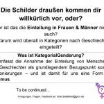 Plakat KategorialGenderung: Die Schilder draußen kommen dir willkürlich vor, oder? Aber ist das die Einteilung in Frauen & Männer nicht auch? Warum wird überall in Kategorien nach Geschlecht eingeteilt? Was ist KategorialGenderung? Sie umfasst die Annahme der Einteilung von Menschen in zwei Geschlechter als grundlegendem Bezugspunkt sozialer Positionierungen – und ist damit für uns eine Form von Sexismus.